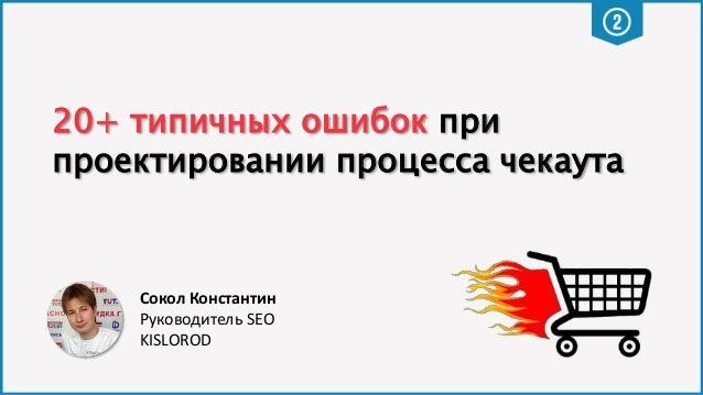 20+ типичных ошибок при проектировании процесса чекаута Сокол Константин Руководитель SEO KISLOROD