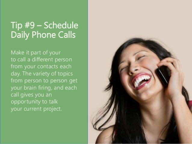 Tip #9 – Schedule Daily Phone Calls Make it part of your to call a different person from your contacts each day. The varie...