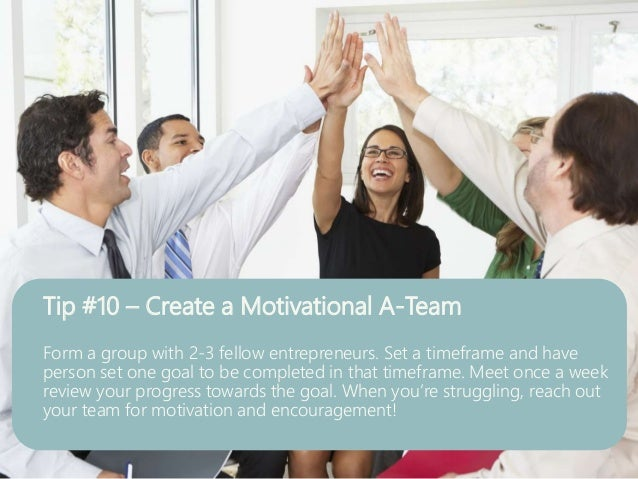 Tip #10 – Create a Motivational A-Team Form a group with 2-3 fellow entrepreneurs. Set a timeframe and have person set one...