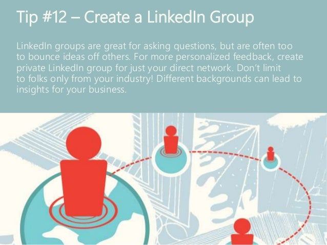 Tip #12 – Create a LinkedIn Group LinkedIn groups are great for asking questions, but are often too to bounce ideas off ot...