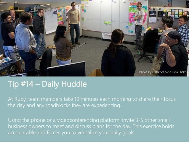 Tip #14 – Daily Huddle At Ruby, team members take 10 minutes each morning to share their focus the day and any roadblocks ...