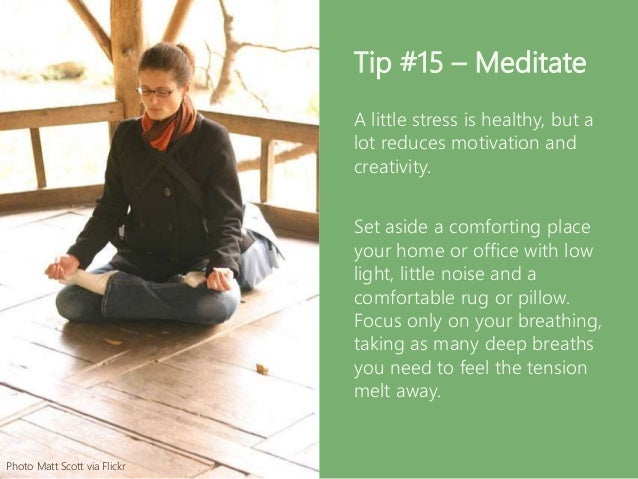 Tip #15 – Meditate A little stress is healthy, but a lot reduces motivation and creativity. Set aside a comforting place y...