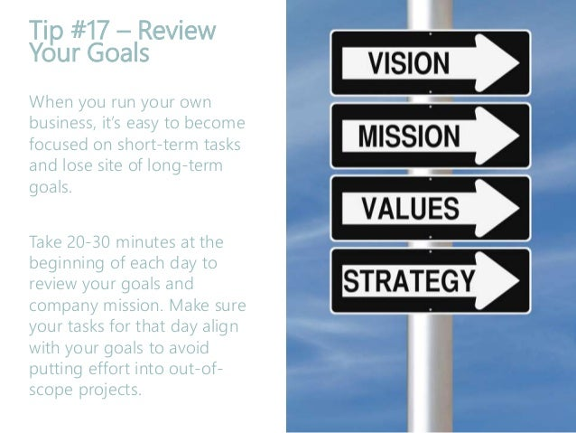 Tip #17 – Review Your Goals When you run your own business, it's easy to become focused on short-term tasks and lose site ...