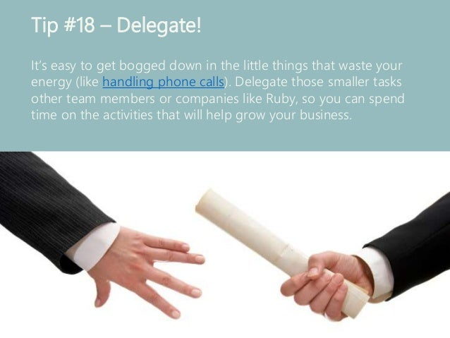 Tip #18 – Delegate! It's easy to get bogged down in the little things that waste your energy (like handling phone calls). ...