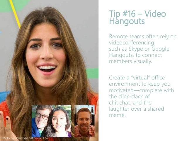 Tip #16 – Video Hangouts Remote teams often rely on videoconferencing such as Skype or Google Hangouts, to connect members...