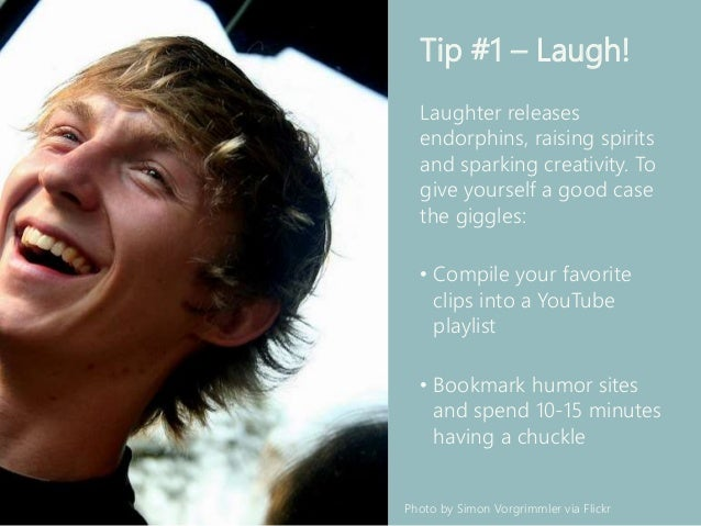 Tip #1 – Laugh! Laughter releases endorphins, raising spirits and sparking creativity. To give yourself a good case the gi...