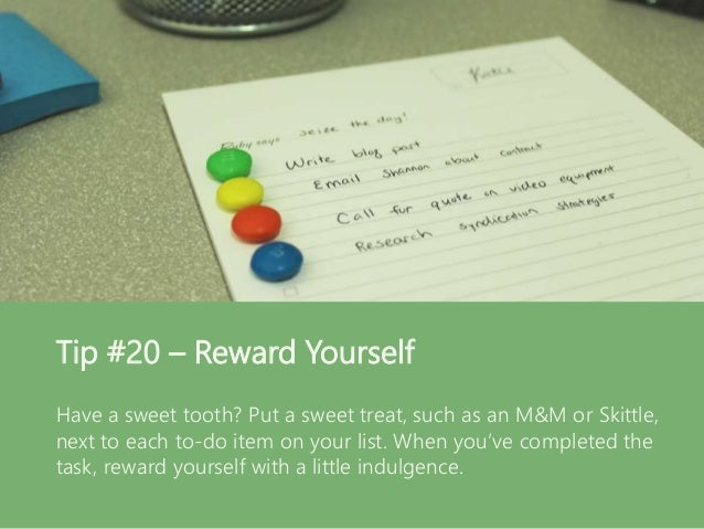 Tip #20 – Reward Yourself Have a sweet tooth? Put a sweet treat, such as an M&M or Skittle, next to each to-do item on you...