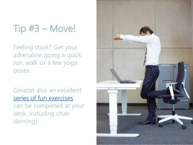 Tip #3 – Move! Feeling stuck? Get your adrenaline going a quick run, walk or a few yoga poses. Greatist also an excellent ...