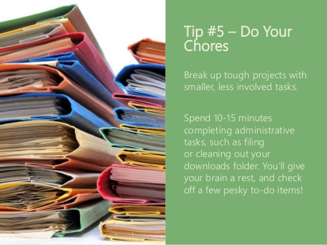 Tip #5 – Do Your Chores Break up tough projects with smaller, less involved tasks. Spend 10-15 minutes completing administ...