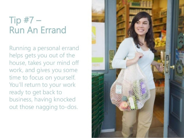 Tip #7 – Run An Errand Running a personal errand helps gets you out of the house, takes your mind off work, and gives you ...