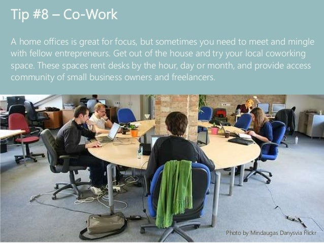 Tip #8 – Co-Work A home offices is great for focus, but sometimes you need to meet and mingle with fellow entrepreneurs. G...