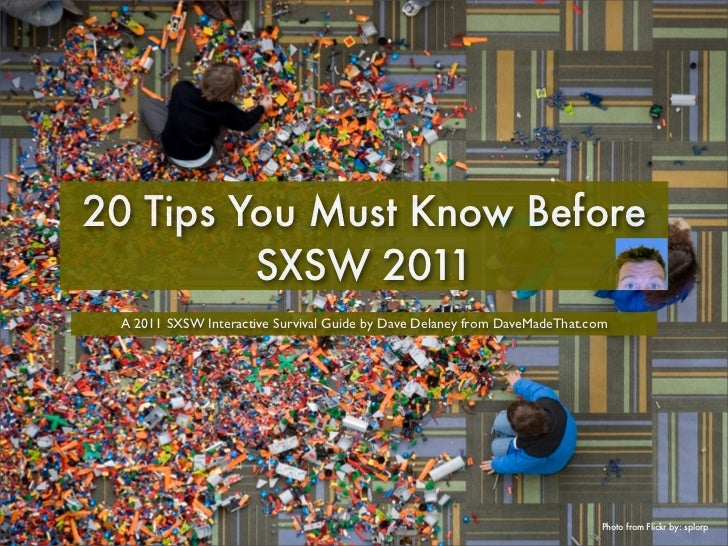20 Tips You Must Know Before         SXSW 2011 A 2011 SXSW Interactive Survival Guide by Dave Delaney from DaveMadeThat.co...