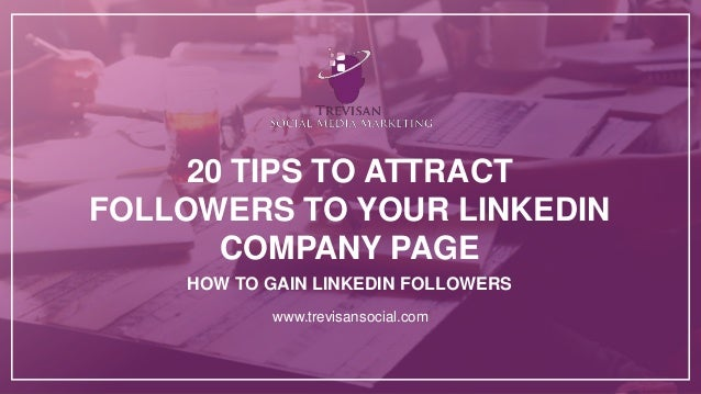 20 TIPS TO ATTRACT FOLLOWERS TO YOUR LINKEDIN COMPANY PAGE www.trevisansocial.com HOW TO GAIN LINKEDIN FOLLOWERS