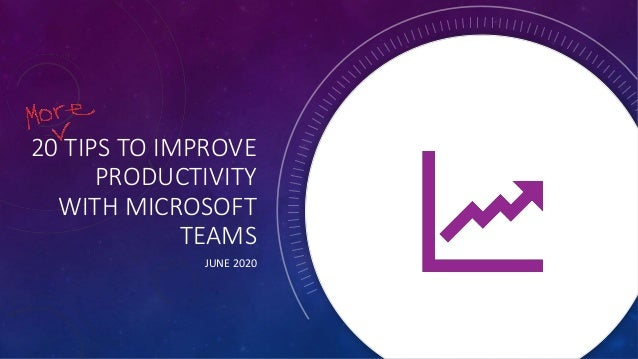 20 TIPS TO IMPROVE PRODUCTIVITY WITH MICROSOFT TEAMS JUNE 2020