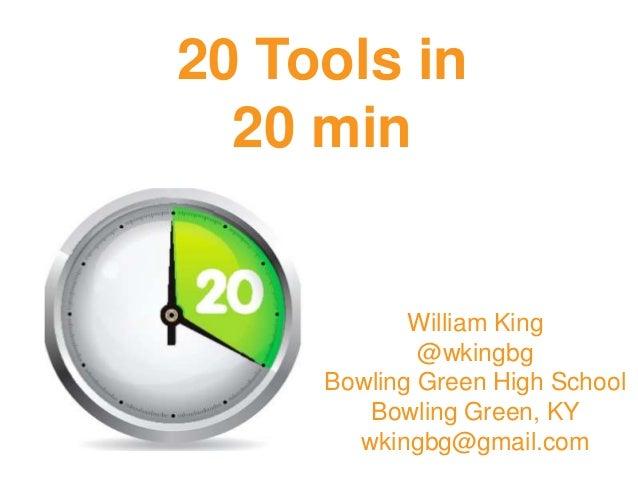 20 Tools in 20 min William King @wkingbg Bowling Green High School Bowling Green, KY wkingbg@gmail.com