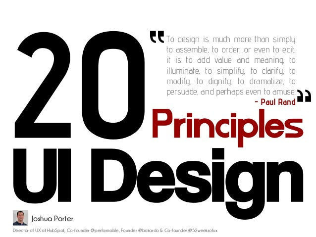 Principles UI Design To design is much more than simply to assemble, to order, or even to edit; it is to add value and mea...