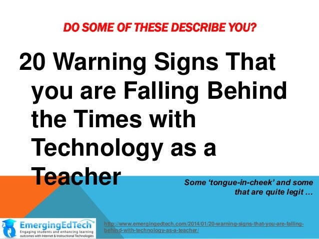 DO SOME OF THESE DESCRIBE YOU?  20 Warning Signs That you are Falling Behind the Times with Technology as a Teacher  Some ...
