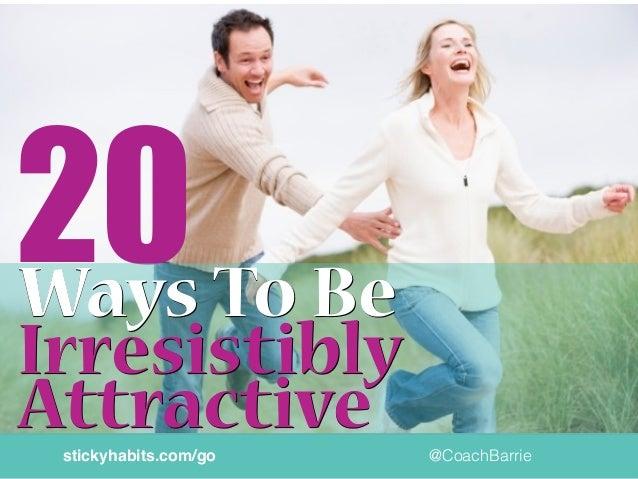 20 @CoachBarriestickyhabits.com/go Ways To BeWays To Be Irresistibly AttractiveAttractive Irresistibly