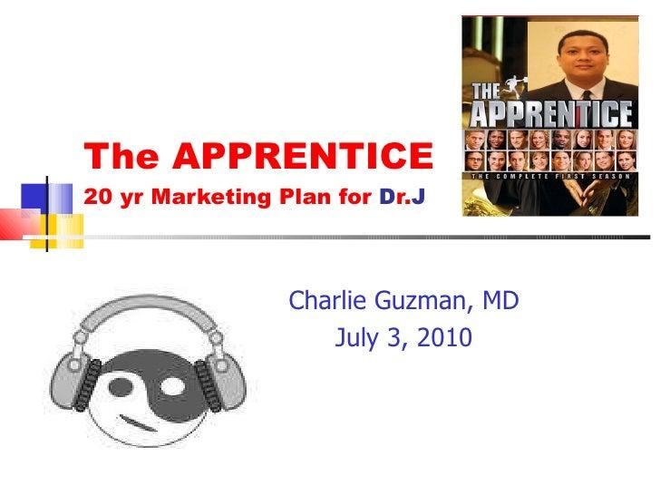 The APPRENTICE 20 yr Marketing Plan for  D r. J Charlie Guzman, MD July 3, 2010