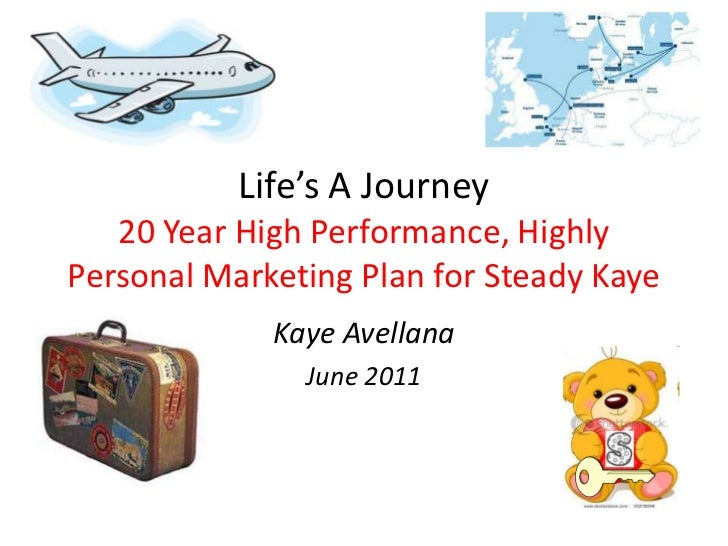 Life's A Journey20 Year High Performance, Highly Personal Marketing Plan for Steady Kaye<br />Kaye Avellana<br />June 2011...
