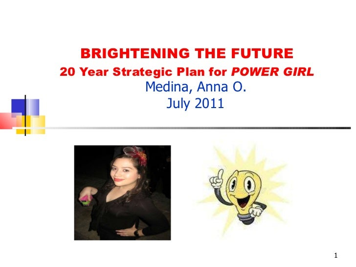 BRIGHTENING THE FUTURE 20 Year Strategic Plan for  POWER GIRL Medina, Anna O. July 2011