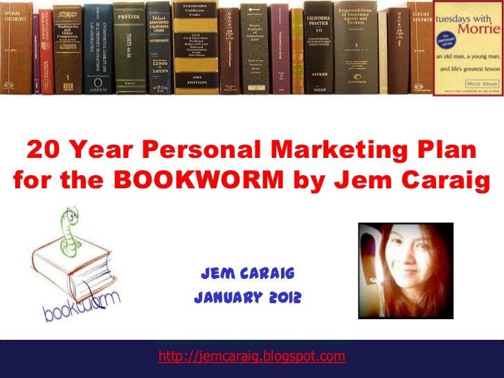 20 Year Personal Marketing Planfor the BOOKWORM by Jem Caraig               Jem Caraig              January 2012         h...
