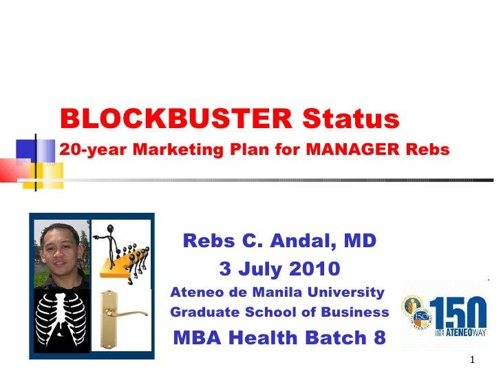 BLOCKBUSTER Status  20-year Marketing Plan for MANAGER Rebs Rebs C. Andal, MD 3 July 2010 Ateneo de Manila University  Gra...