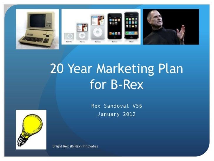 20 Year Marketing Plan      for B-Rex                       Rex Sandoval V56                           January 2012Bright ...