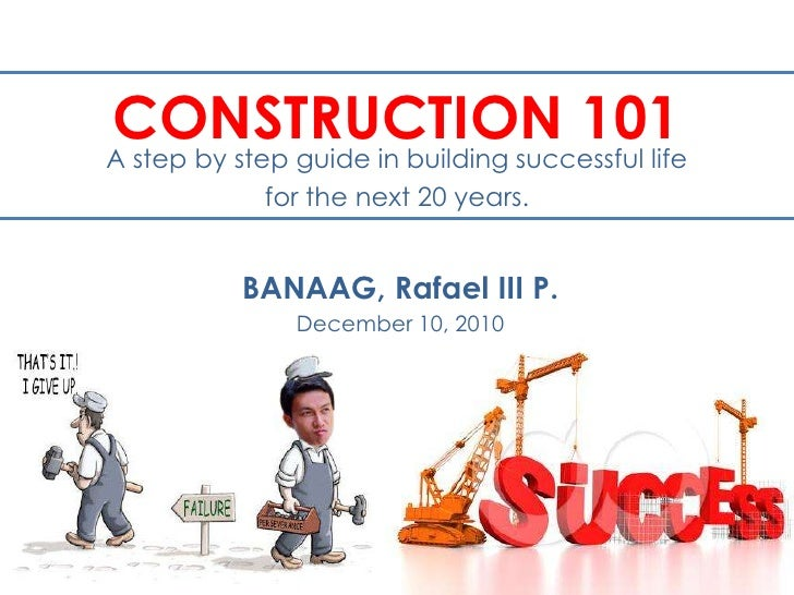 CONSTRUCTION 101<br />A step by step guide in building successful life<br />for the next 20 years.<br />BANAAG, Rafael III...