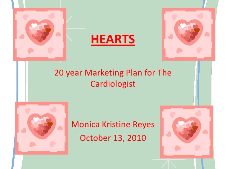 HEARTS<br />20 year Marketing Plan for The Cardiologist <br />Monica Kristine Reyes<br />October 13, 2010<br />