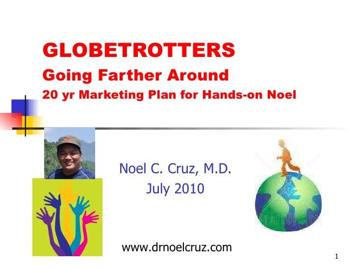GLOBETROTTERS Going Farther Around 20 yr Marketing Plan for Hands-on Noel Noel C. Cruz, M.D. July 2010 www.drnoelcruz.com