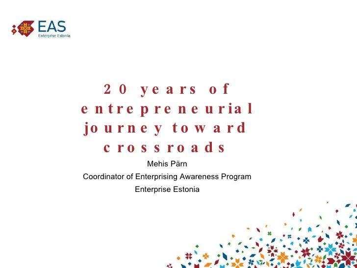 20 years of entrepreneurial journey toward crossroads <ul><li>Mehis Pärn </li></ul><ul><li>Coordinator of Enterprising Awa...
