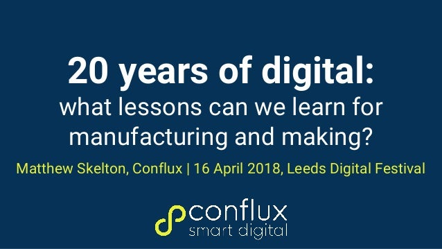 20 years of digital: what lessons can we learn for manufacturing and making? Matthew Skelton, Conflux   16 April 2018, Lee...