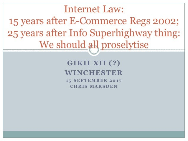 GIKII XII (?) WINCHESTER 1 5 S E P T E M B E R 2 0 1 7 C H R I S M A R S D E N Internet Law: 15 years after E-Commerce Reg...