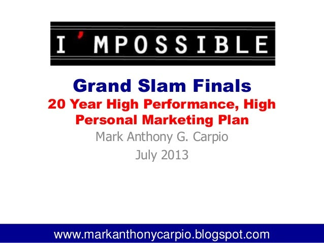 Grand Slam Finals 20 Year High Performance, High Personal Marketing Plan Mark Anthony G. Carpio July 2013 1www.markanthony...