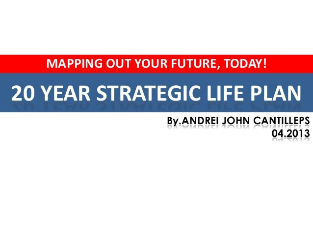 MAPPING OUT YOUR FUTURE, TODAY!20 YEAR STRATEGIC LIFE PLAN                   By.ANDREI JOHN CANTILLEPS                    ...