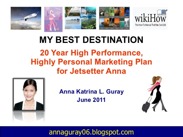 MY BEST DESTINATION 20 Year High Performance, Highly Personal Marketing Plan for Jetsetter Anna Anna Katrina L. Guray June...
