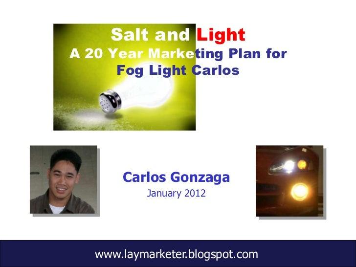 Salt and LightA 20 Year Marketing Plan for      Fog Light Carlos       Carlos Gonzaga           January 2012   www.laymark...