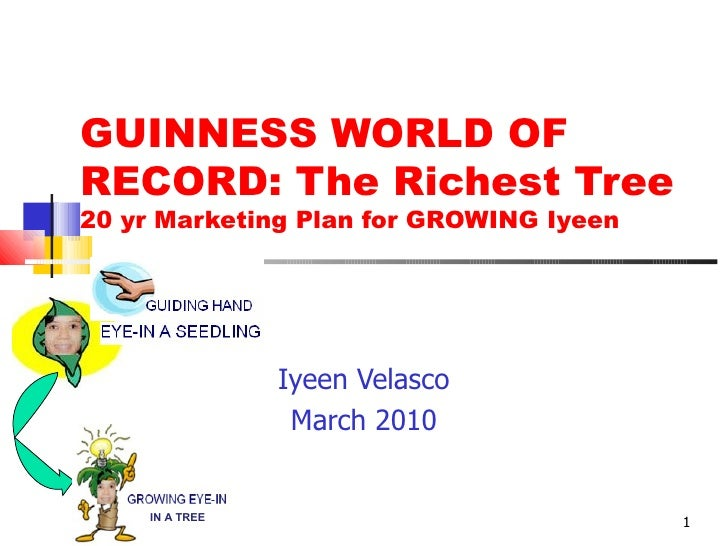 GUINNESS WORLD OF RECORD: The Richest Tree 20 yr Marketing Plan for GROWING Iyeen Iyeen Velasco March 2010 IN A TREE