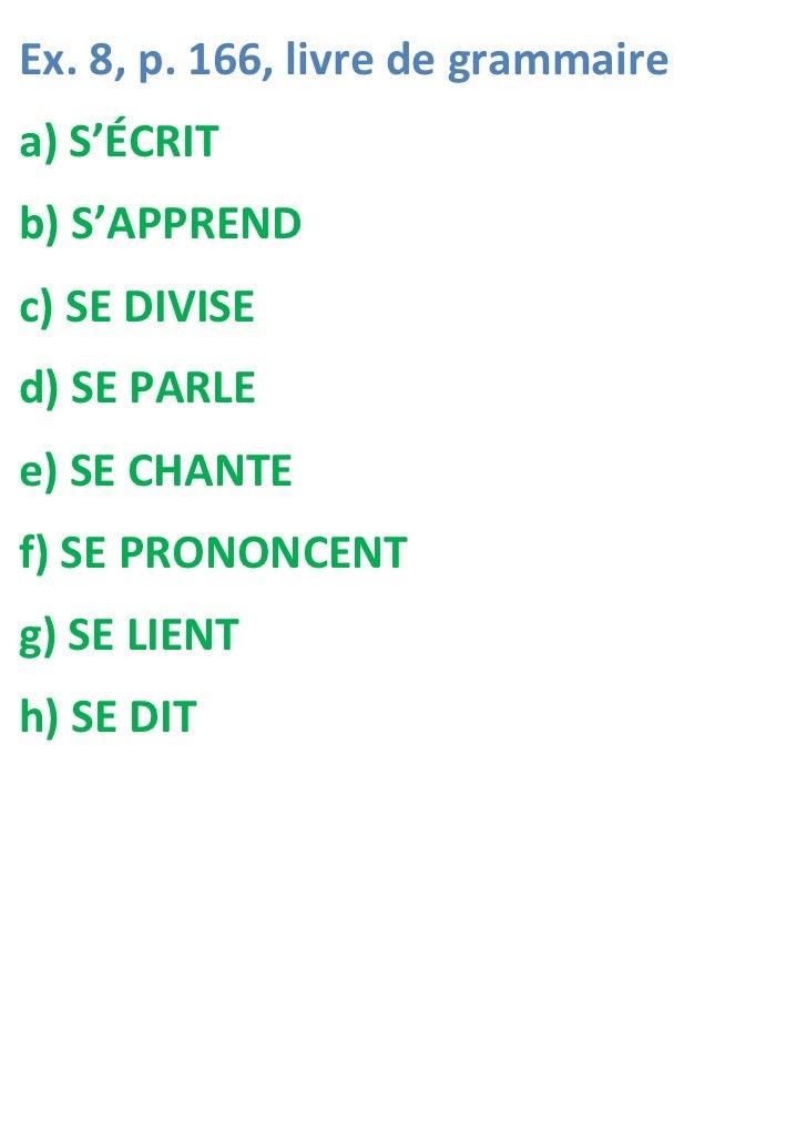 Ex. 8, p. 166, livre de grammairea) S'ÉCRITb) S'APPRENDc) SE DIVISEd) SE PARLEe) SE CHANTEf) SE PRONONCENTg) SE LIENTh) SE...