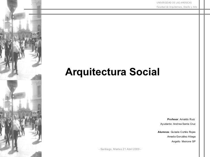 Arquitectura Social Profesor : Arnaldo Ruiz    Ayudante: Andrea Santa Cruz Alumnos : Guisela Cortés Rojas Amada González A...