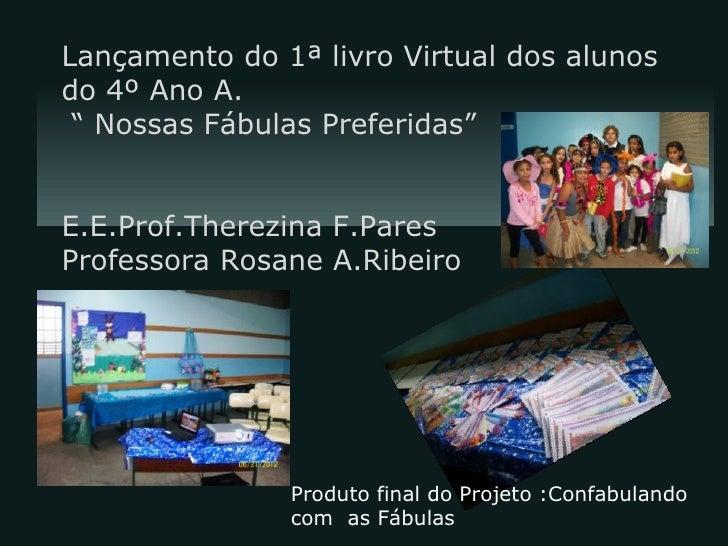 """Lançamento do 1ª livro Virtual dos alunosdo 4º Ano A. """" Nossas Fábulas Preferidas""""E.E.Prof.Therezina F.ParesProfessora Ros..."""