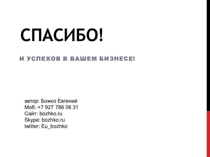 СПАСИБО!И УСПЕХОВ В ВАШЕМ БИЗНЕСЕ! автор: Божко Евгений Моб: +7 927 786 06 31 Сайт: bozhko.ru Skype: bozhko.ru twitter: Eu...