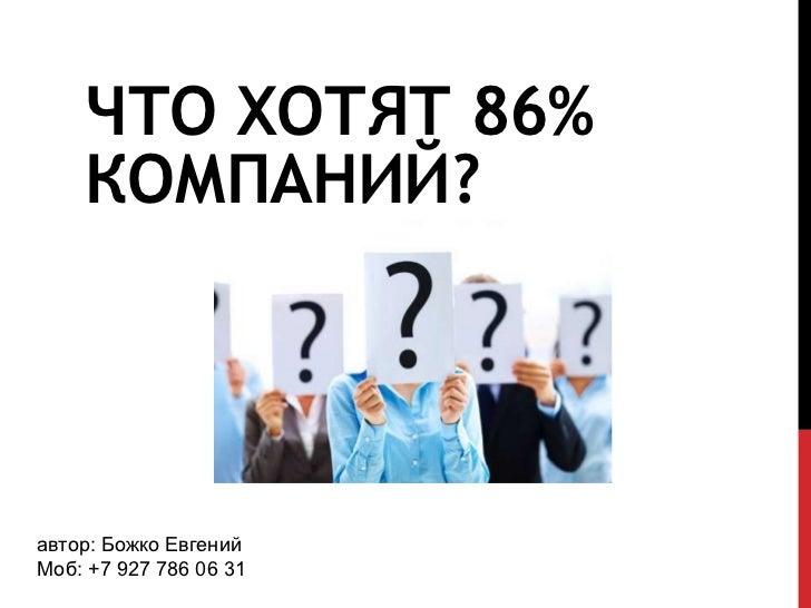 ЧТО ХОТЯТ 86%    КОМПАНИЙ?автор: Божко ЕвгенийМоб: +7 927 786 06 31