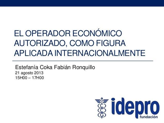 EL OPERADOR ECONÓMICO AUTORIZADO, COMO FIGURA APLICADA INTERNACIONALMENTE Estefanía Coka Fabián Ronquillo 21 agosto 2013 1...