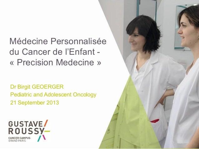 Médecine Personnalisée du Cancer de l'Enfant - « Precision Medecine » Dr Birgit GEOERGER Pediatric and Adolescent Oncology...