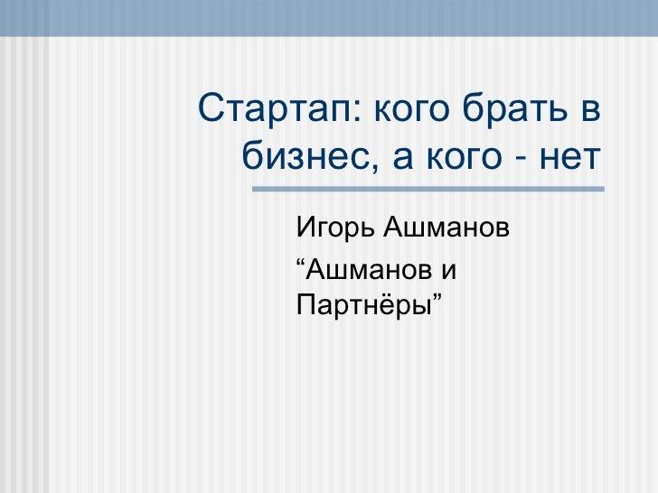 """Стартап: кого брать в   бизнес, а кого - нет      Игорь Ашманов      """"Ашманов и      Партнѐры"""""""