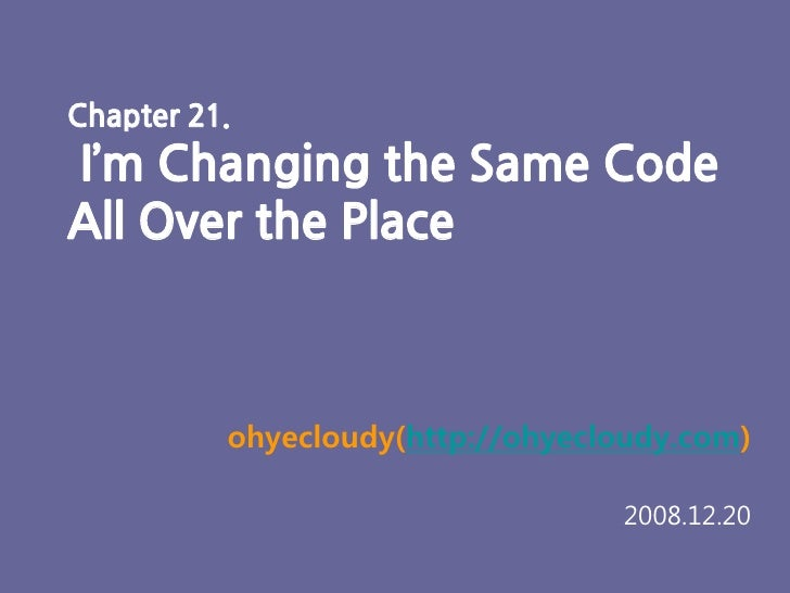 Chapter 21. I'm Changing the Same Code All Over the Place         ohyecloudy(http://dodoubt.tistory.com)