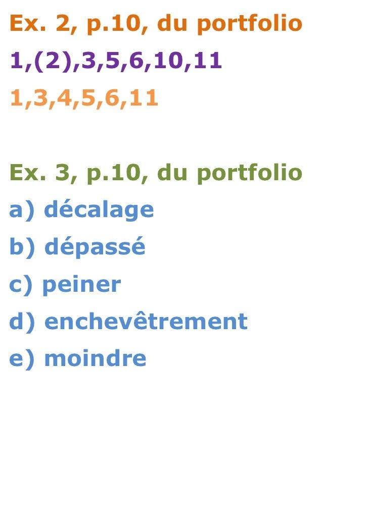 Ex. 2, p.10, du portfolio1,(2),3,5,6,10,111,3,4,5,6,11Ex. 3, p.10, du portfolioa) décalageb) dépasséc) peinerd) enchevêtre...