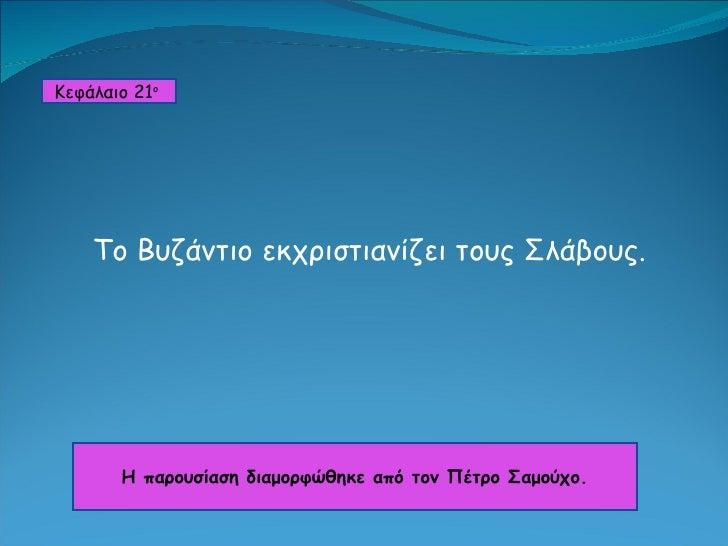 Το Βυζάντιο εκχριστιανίζει τους Σλάβους. Κεφάλαιο  21 ο   Η παρουσίαση διαμορφώθηκε από τον Πέτρο Σαμούχο.